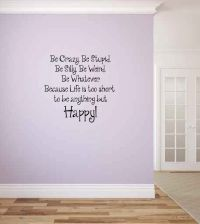 Be Crazy. Be Stupid. Be Silly. Because Life is too short to be anything but Happy Vinyl Wall Words D